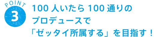 POINT 3 100人いたら100通りのプロデュースで「ゼッタイ所属する」を目指す!