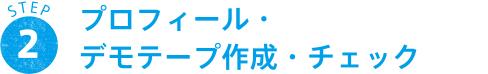 STEP 2 プロフィール・デモテープ作成・チェック