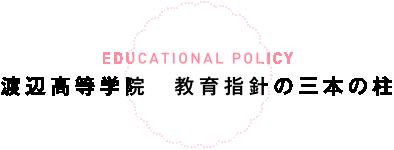 EDUCATIONAL POLICY 渡辺高等学院 教育指針の三本の柱